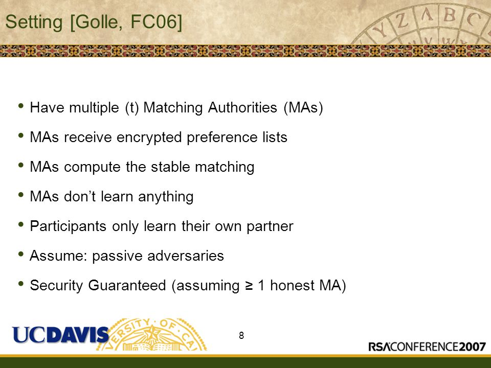Insert presenter logo here on slide master Setting [Golle, FC06] Have multiple (t) Matching Authorities (MAs) MAs receive encrypted preference lists MAs compute the stable matching MAs don't learn anything Participants only learn their own partner Assume: passive adversaries Security Guaranteed (assuming ≥ 1 honest MA) 8
