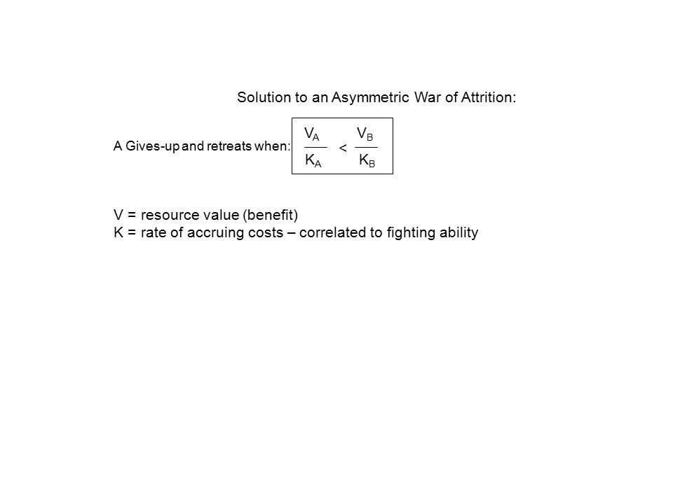 Solution to an Asymmetric War of Attrition: V A V B K A K B < A Gives-up and retreats when: V = resource value (benefit) K = rate of accruing costs – correlated to fighting ability
