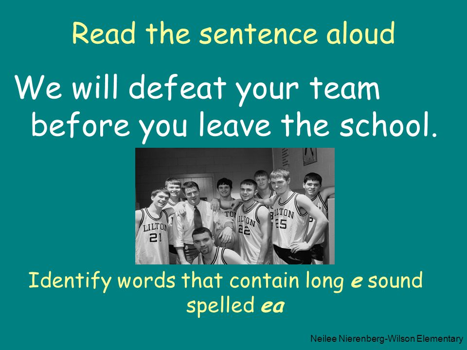 Read the sentence aloud We will defeat your team before you leave the school. Identify words that contain long e sound spelled ea Neilee Nierenberg-Wi