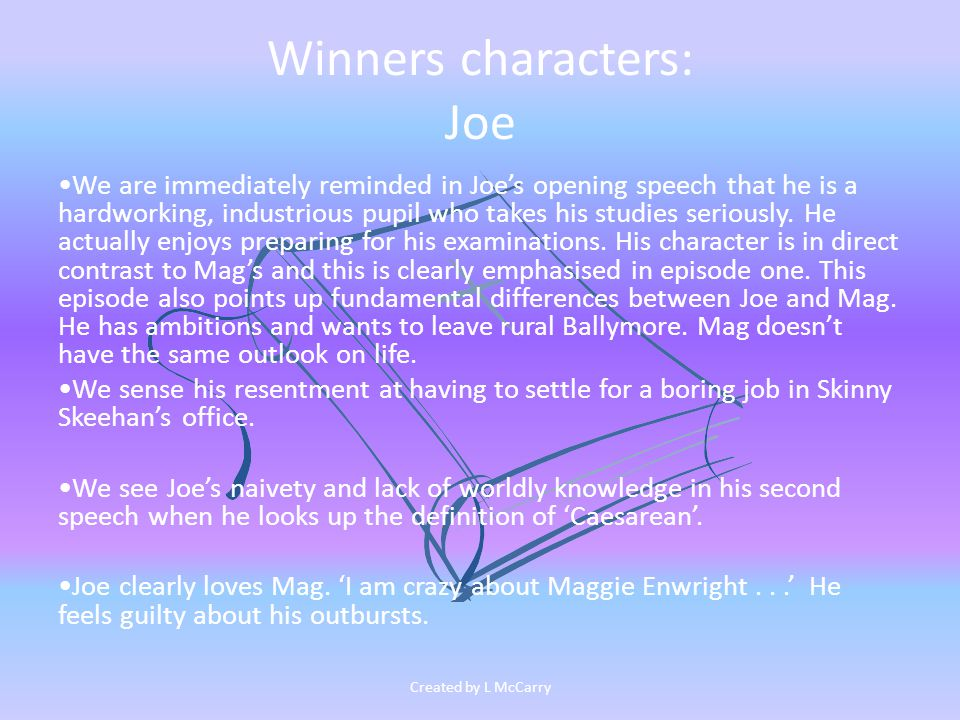 Winners characters: Joe We are immediately reminded in Joe's opening speech that he is a hardworking, industrious pupil who takes his studies seriously.