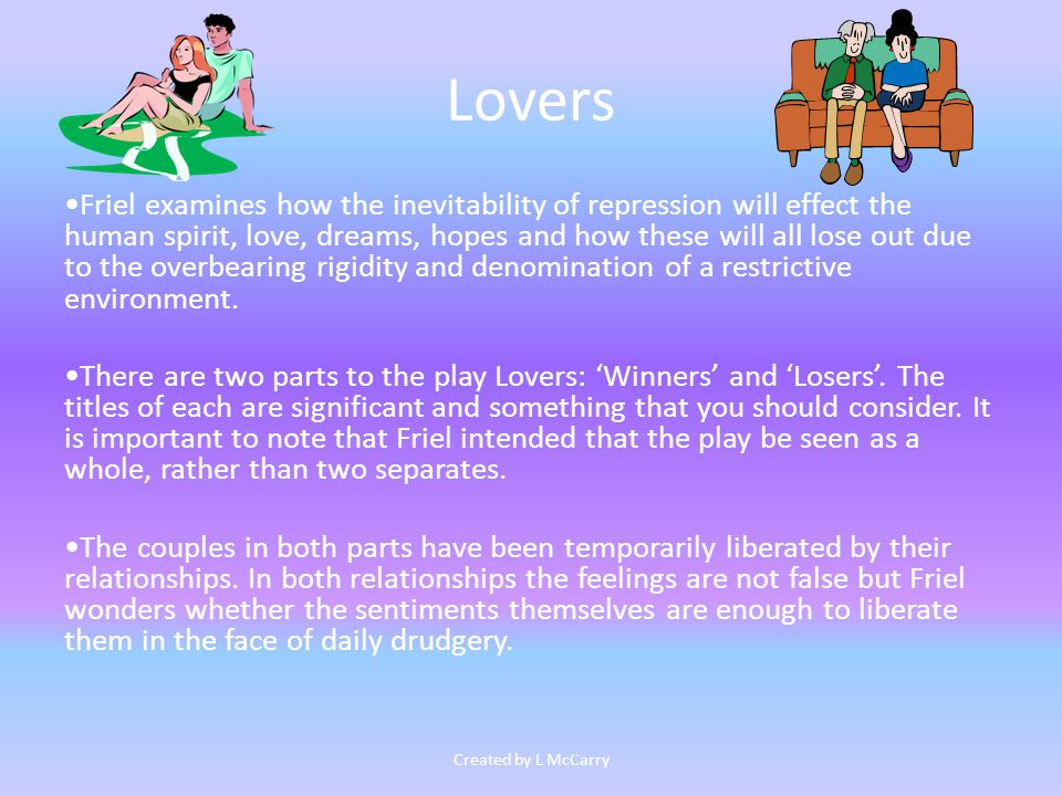 Lovers Friel examines how the inevitability of repression will effect the human spirit, love, dreams, hopes and how these will all lose out due to the overbearing rigidity and denomination of a restrictive environment.