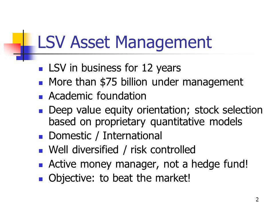 2 LSV Asset Management LSV in business for 12 years More than $75 billion under management Academic foundation Deep value equity orientation; stock selection based on proprietary quantitative models Domestic / International Well diversified / risk controlled Active money manager, not a hedge fund.