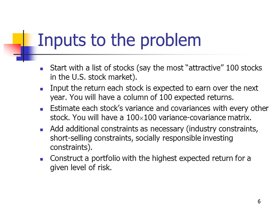 6 Inputs to the problem Start with a list of stocks (say the most attractive 100 stocks in the U.S.