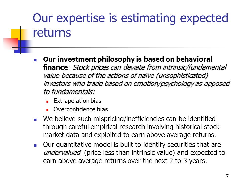 7 Our expertise is estimating expected returns Stock prices can deviate from intrinsic/fundamental value because of the actions of naïve (unsophisticated) investors who trade based on emotion/psychology as opposed to fundamentals: Our investment philosophy is based on behavioral finance: Stock prices can deviate from intrinsic/fundamental value because of the actions of naïve (unsophisticated) investors who trade based on emotion/psychology as opposed to fundamentals: Extrapolation bias Overconfidence bias We believe such mispricing/inefficiencies can be identified through careful empirical research involving historical stock market data and exploited to earn above average returns.