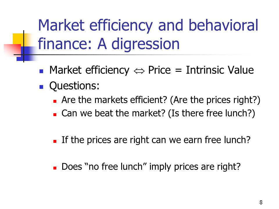 8 Market efficiency and behavioral finance: A digression Market efficiency  Price = Intrinsic Value Questions: Are the markets efficient.