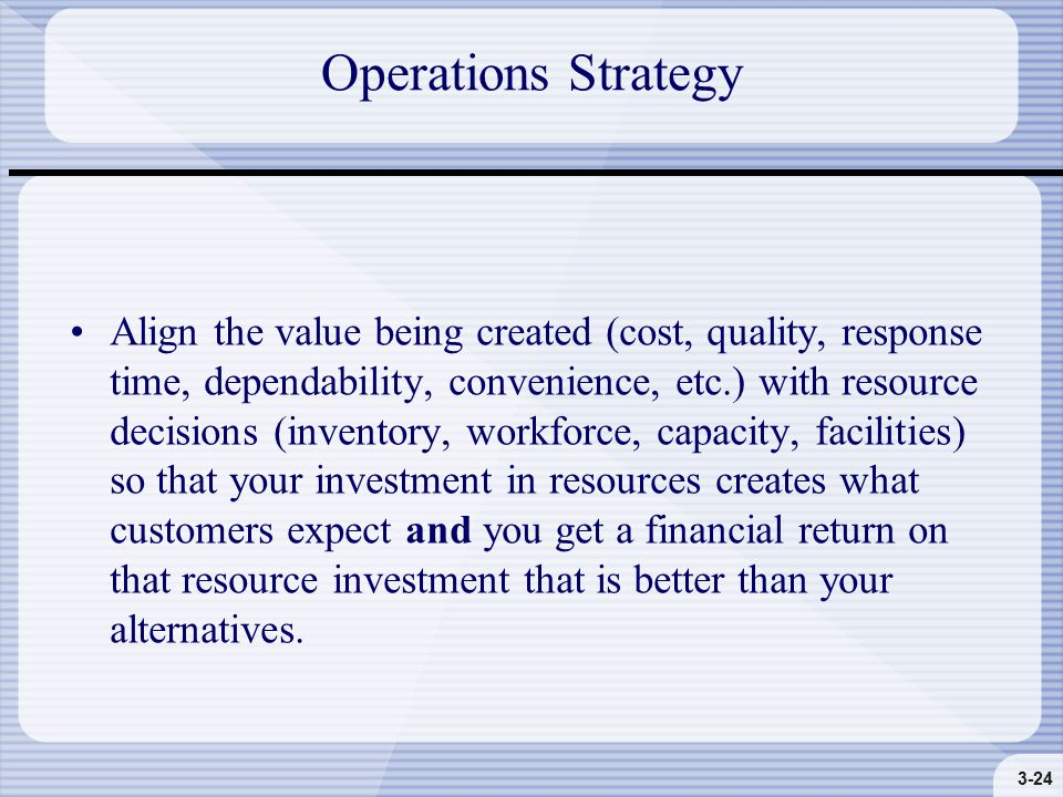 3-24 Operations Strategy Align the value being created (cost, quality, response time, dependability, convenience, etc.) with resource decisions (inventory, workforce, capacity, facilities) so that your investment in resources creates what customers expect and you get a financial return on that resource investment that is better than your alternatives.