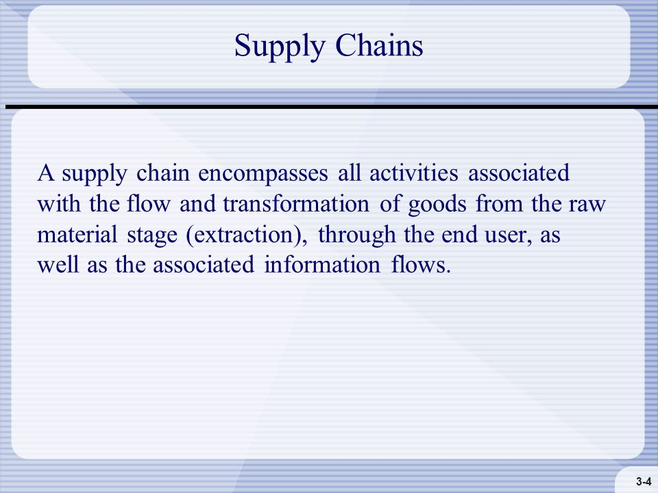 3-4 Supply Chains A supply chain encompasses all activities associated with the flow and transformation of goods from the raw material stage (extraction), through the end user, as well as the associated information flows.