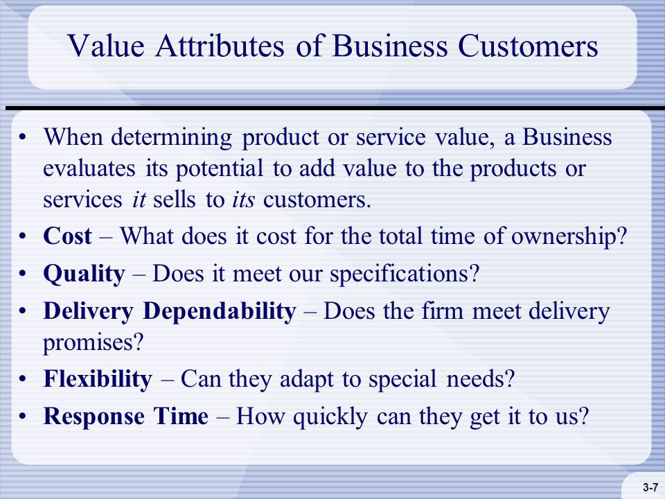 3-7 Value Attributes of Business Customers When determining product or service value, a Business evaluates its potential to add value to the products or services it sells to its customers.