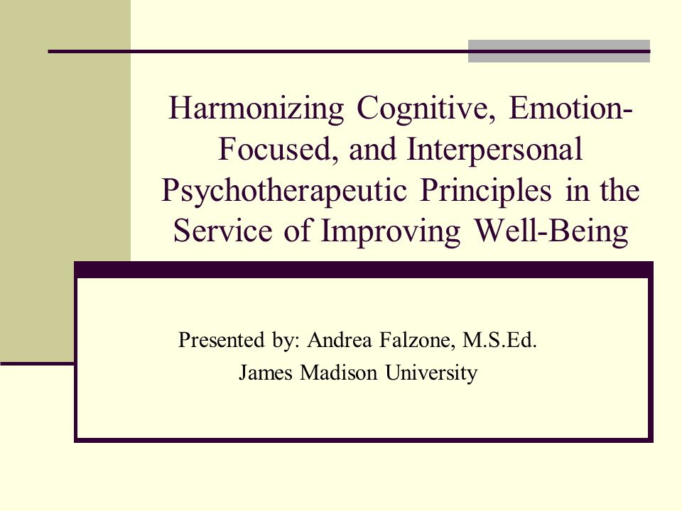Harmonizing Cognitive, Emotion- Focused, and Interpersonal Psychotherapeutic Principles in the Service of Improving Well-Being Presented by: Andrea Falzone, M.S.Ed.
