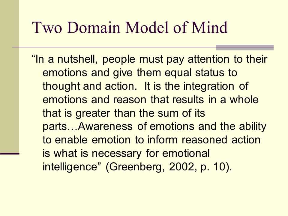 Two Domain Model of Mind In a nutshell, people must pay attention to their emotions and give them equal status to thought and action.