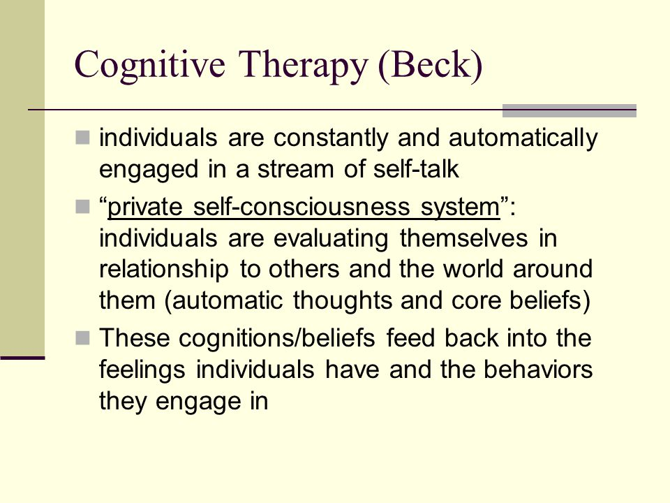 Cognitive Therapy (Beck) individuals are constantly and automatically engaged in a stream of self-talk private self-consciousness system : individuals are evaluating themselves in relationship to others and the world around them (automatic thoughts and core beliefs) These cognitions/beliefs feed back into the feelings individuals have and the behaviors they engage in