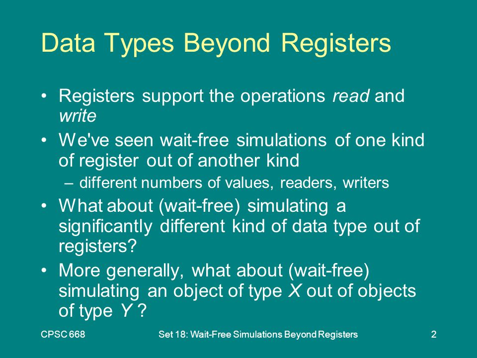 CPSC 668Set 18: Wait-Free Simulations Beyond Registers2 Data Types Beyond Registers Registers support the operations read and write We ve seen wait-free simulations of one kind of register out of another kind –different numbers of values, readers, writers What about (wait-free) simulating a significantly different kind of data type out of registers.