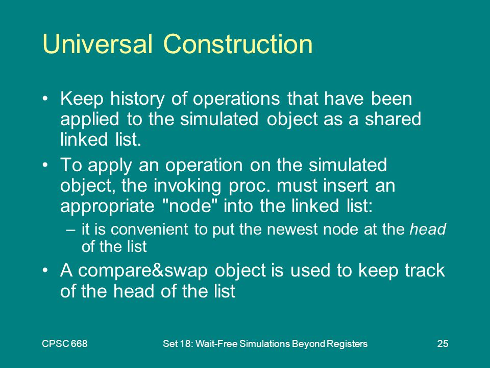 CPSC 668Set 18: Wait-Free Simulations Beyond Registers25 Universal Construction Keep history of operations that have been applied to the simulated object as a shared linked list.