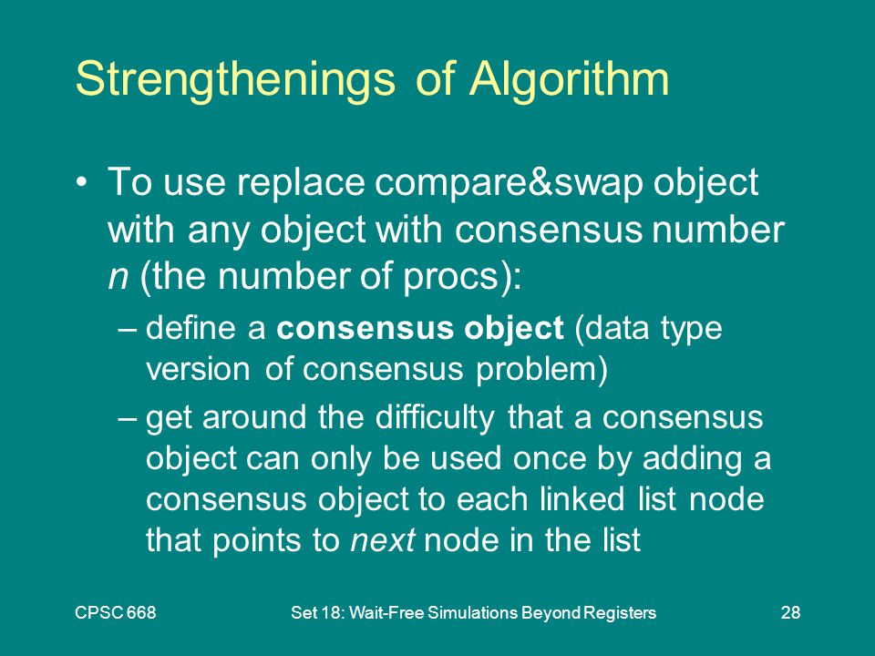 CPSC 668Set 18: Wait-Free Simulations Beyond Registers28 Strengthenings of Algorithm To use replace compare&swap object with any object with consensus number n (the number of procs): –define a consensus object (data type version of consensus problem) –get around the difficulty that a consensus object can only be used once by adding a consensus object to each linked list node that points to next node in the list