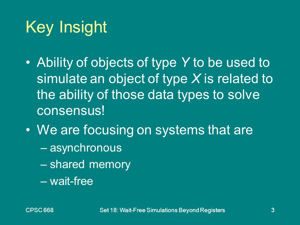 CPSC 668Set 18: Wait-Free Simulations Beyond Registers3 Key Insight Ability of objects of type Y to be used to simulate an object of type X is related to the ability of those data types to solve consensus.