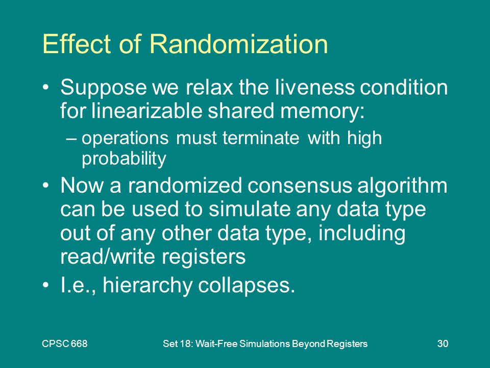 CPSC 668Set 18: Wait-Free Simulations Beyond Registers30 Effect of Randomization Suppose we relax the liveness condition for linearizable shared memory: –operations must terminate with high probability Now a randomized consensus algorithm can be used to simulate any data type out of any other data type, including read/write registers I.e., hierarchy collapses.