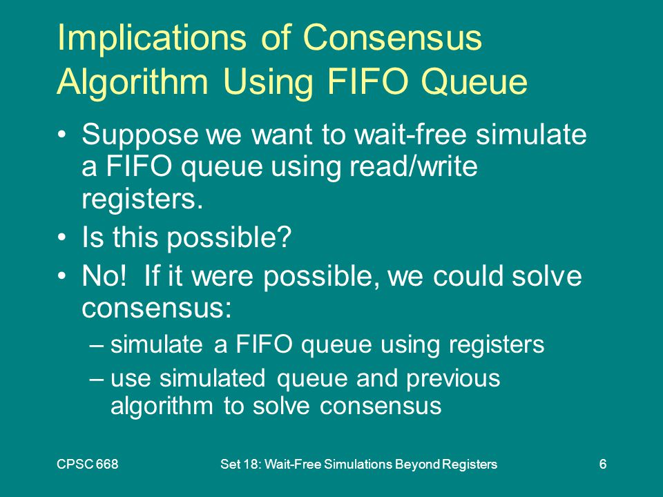 CPSC 668Set 18: Wait-Free Simulations Beyond Registers6 Implications of Consensus Algorithm Using FIFO Queue Suppose we want to wait-free simulate a FIFO queue using read/write registers.