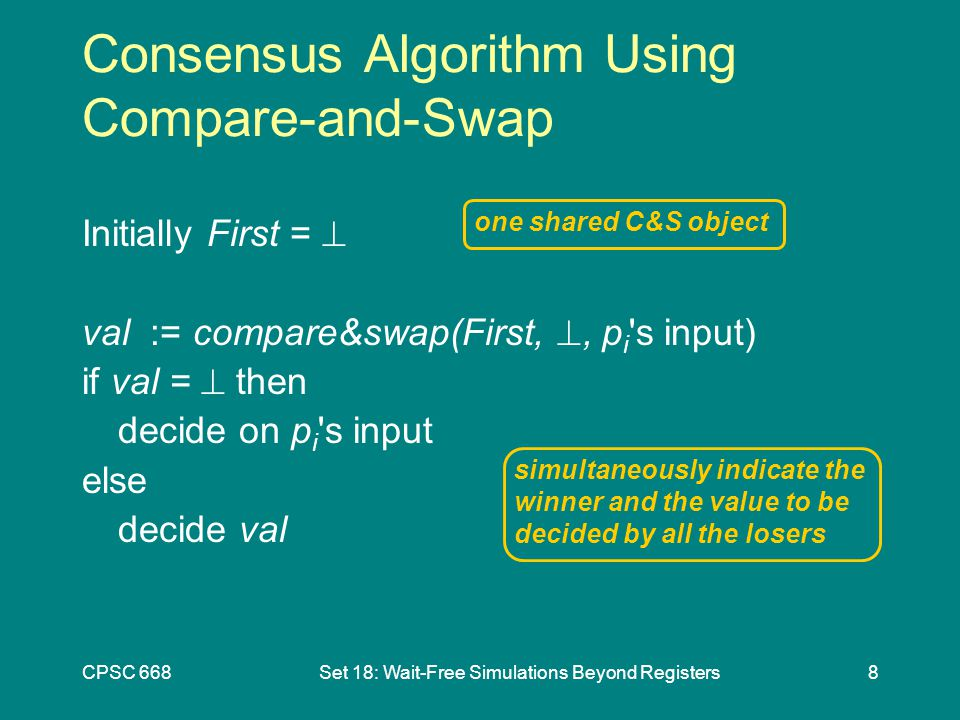 CPSC 668Set 18: Wait-Free Simulations Beyond Registers8 Initially First =  val := compare&swap(First, , p i s input) if val =  then decide on p i s input else decide val one shared C&S object simultaneously indicate the winner and the value to be decided by all the losers Consensus Algorithm Using Compare-and-Swap