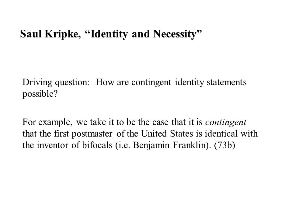 "Saul Kripke, ""Identity and Necessity"" Driving question: How are contingent identity statements possible? For example, we take it to be the case that i"
