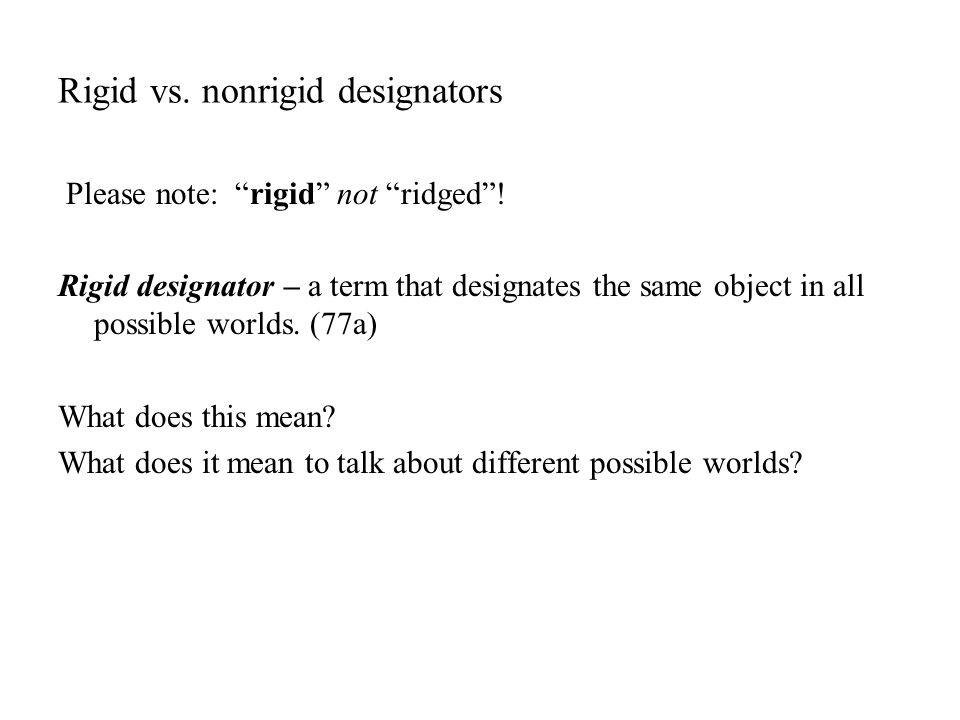 "Rigid vs. nonrigid designators Please note: ""rigid"" not ""ridged""! Rigid designator – a term that designates the same object in all possible worlds. (7"