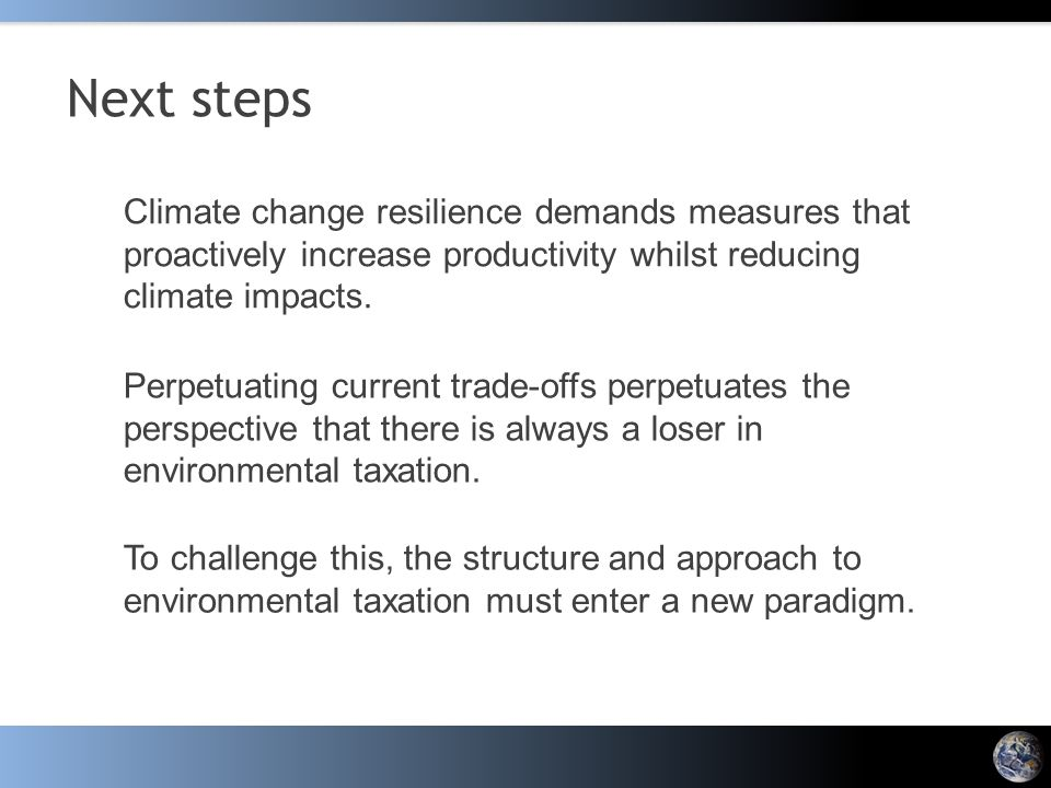 Next steps Climate change resilience demands measures that proactively increase productivity whilst reducing climate impacts. Perpetuating current tra