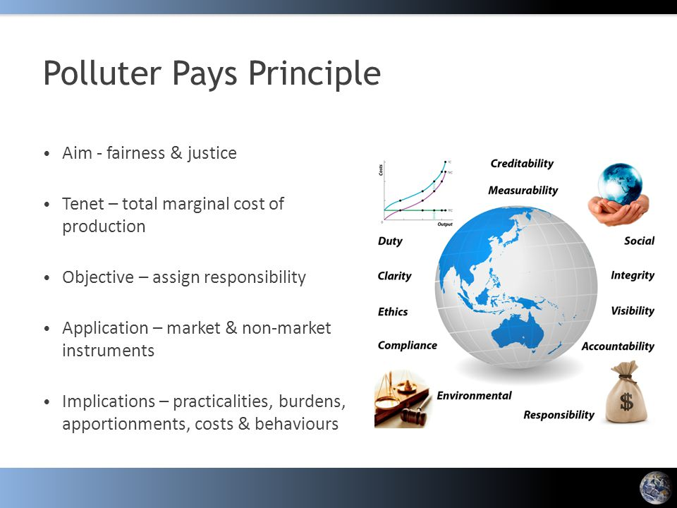 Polluter Pays Principle Aim - fairness & justice Tenet – total marginal cost of production Objective – assign responsibility Application – market & non-market instruments Implications – practicalities, burdens, apportionments, costs & behaviours