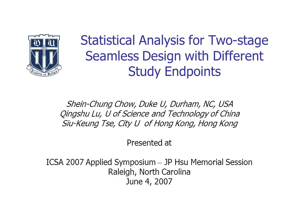 Statistical Analysis for Two-stage Seamless Design with Different Study Endpoints Shein-Chung Chow, Duke U, Durham, NC, USA Qingshu Lu, U of Science and Technology of China Siu-Keung Tse, City U of Hong Kong, Hong Kong Presented at ICSA 2007 Applied Symposium – JP Hsu Memorial Session Raleigh, North Carolina June 4, 2007