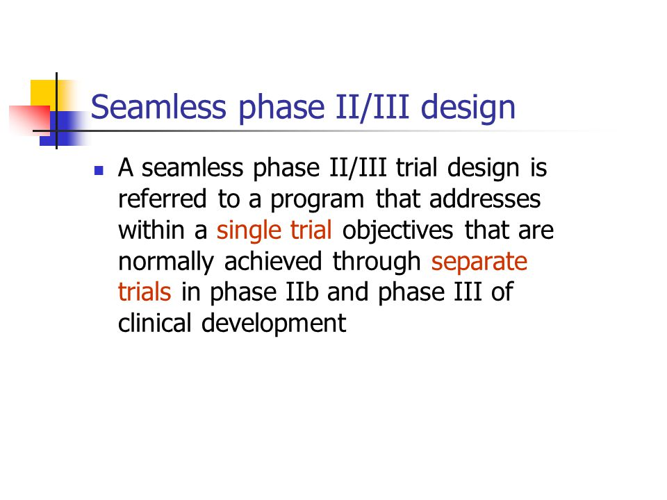 Seamless phase II/III design A seamless phase II/III trial design is referred to a program that addresses within a single trial objectives that are normally achieved through separate trials in phase IIb and phase III of clinical development