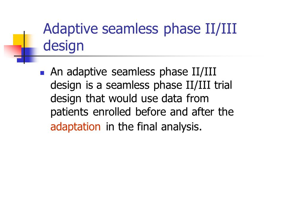 Adaptive seamless phase II/III design An adaptive seamless phase II/III design is a seamless phase II/III trial design that would use data from patients enrolled before and after the adaptation in the final analysis.