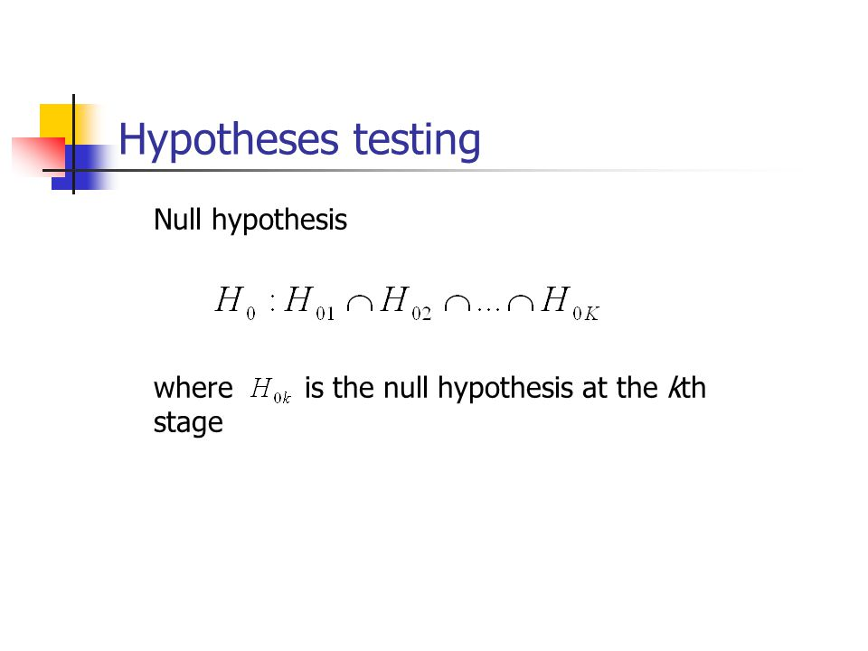 Hypotheses testing Null hypothesis where is the null hypothesis at the kth stage
