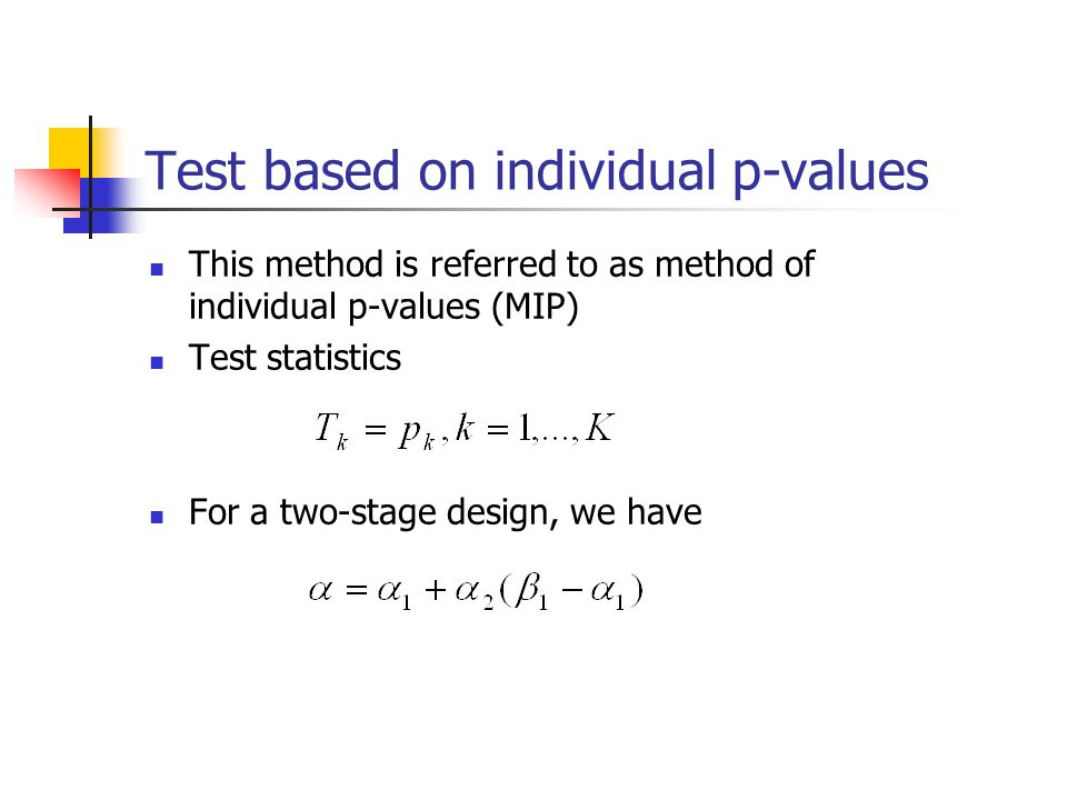 Test based on individual p-values This method is referred to as method of individual p-values (MIP) Test statistics For a two-stage design, we have