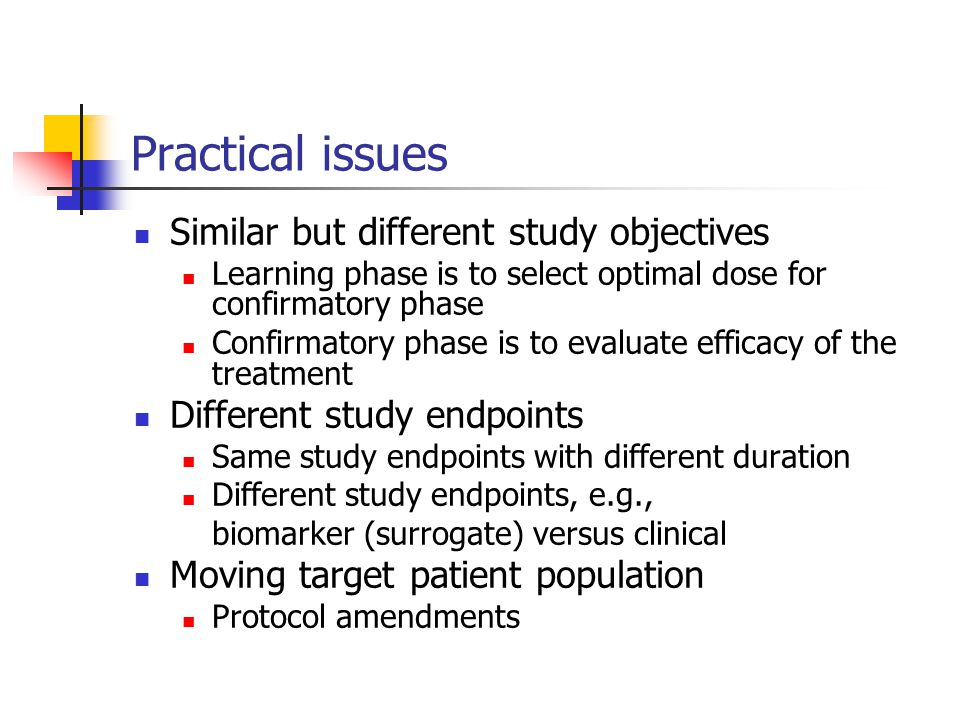 Practical issues Similar but different study objectives Learning phase is to select optimal dose for confirmatory phase Confirmatory phase is to evaluate efficacy of the treatment Different study endpoints Same study endpoints with different duration Different study endpoints, e.g., biomarker (surrogate) versus clinical Moving target patient population Protocol amendments