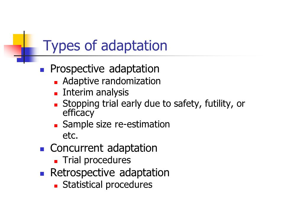 Adaptive designs Adaptive randomization design Adaptive group sequential design N-adjustable design Drop-the-loser design Adaptive dose-escalation design Biomarker-adaptive design Adaptive treatment-switching design Adaptive-hypotheses design Adaptive seamless phase II/III trial design Any combinations of the above (multiple adaptive design)