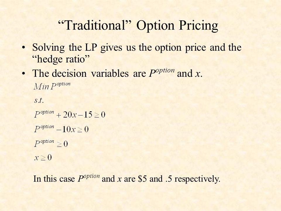 Traditional Option Pricing Solving the LP gives us the option price and the hedge ratio The decision variables are P option and x.