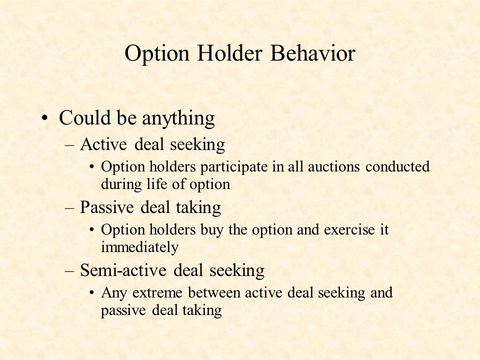 Option Holder Behavior Could be anything –Active deal seeking Option holders participate in all auctions conducted during life of option –Passive deal taking Option holders buy the option and exercise it immediately –Semi-active deal seeking Any extreme between active deal seeking and passive deal taking