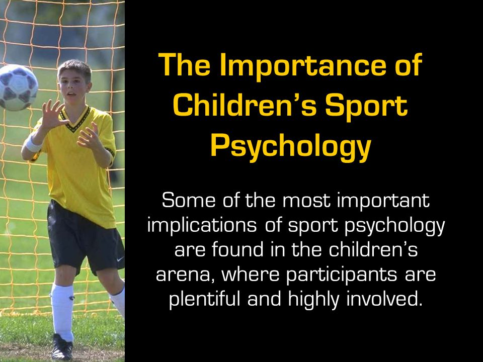 The Importance of Children's Sport Psychology Some of the most important implications of sport psychology are found in the children's arena, where par