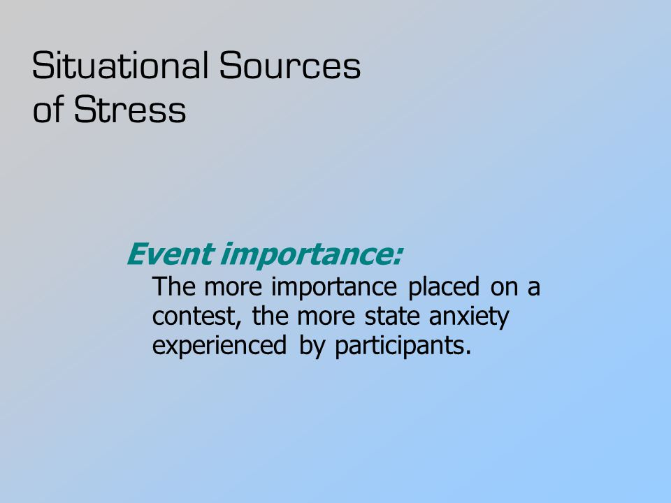 Situational Sources of Stress Event importance: The more importance placed on a contest, the more state anxiety experienced by participants.