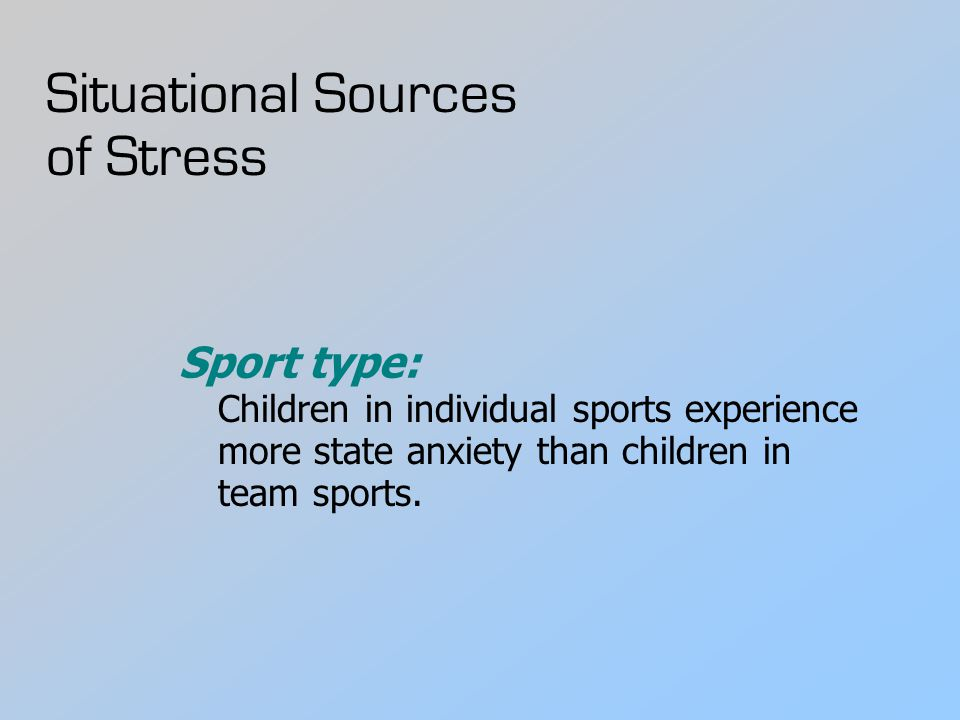 Situational Sources of Stress Sport type: Children in individual sports experience more state anxiety than children in team sports.