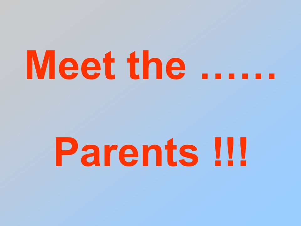 Meet the …… Parents !!!
