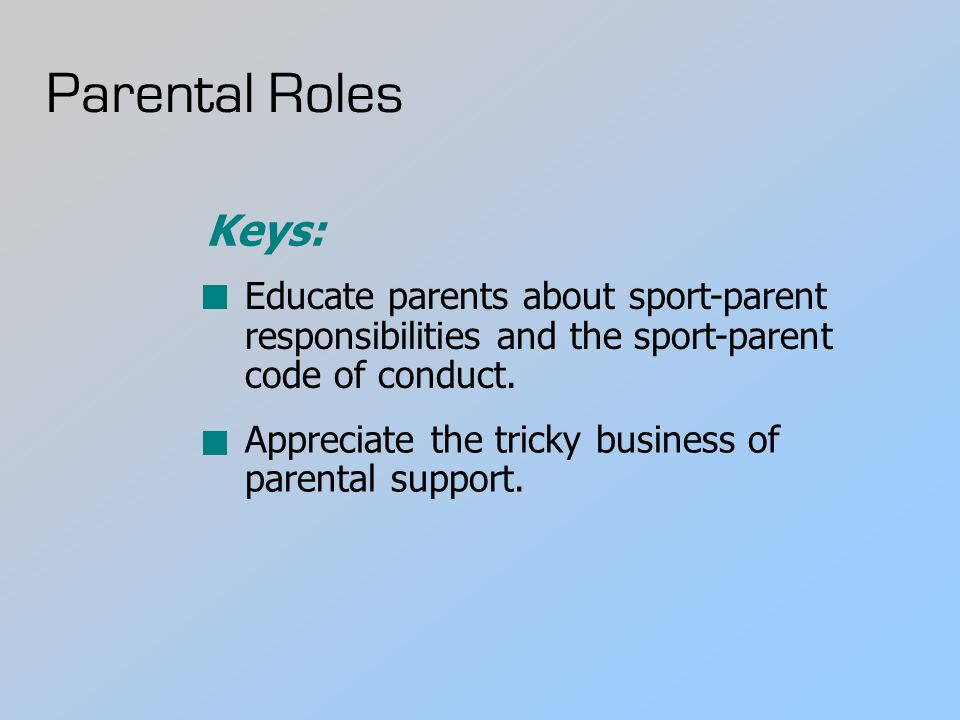 Parental Roles Educate parents about sport-parent responsibilities and the sport-parent code of conduct.