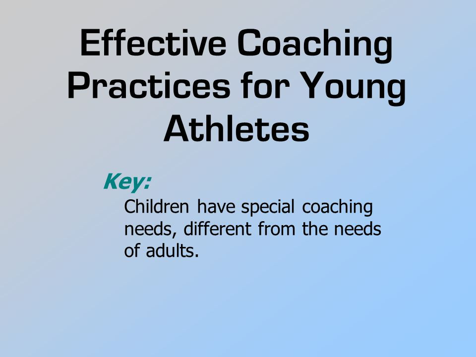 Effective Coaching Practices for Young Athletes Children have special coaching needs, different from the needs of adults.