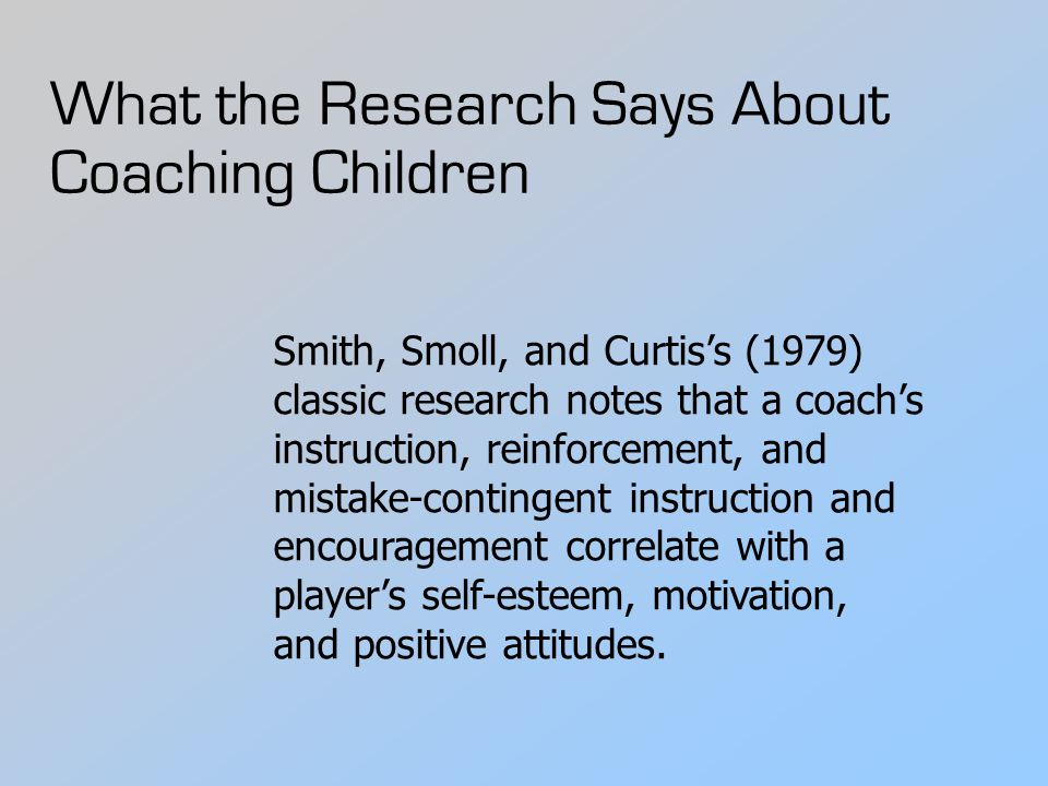 What the Research Says About Coaching Children Smith, Smoll, and Curtis's (1979) classic research notes that a coach's instruction, reinforcement, and