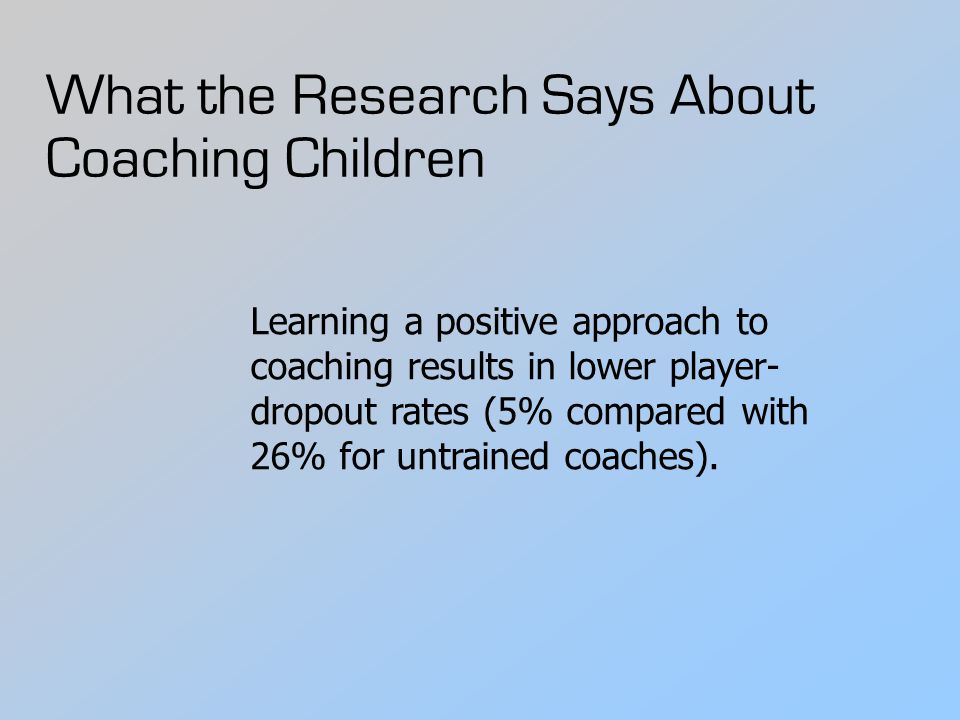 What the Research Says About Coaching Children Learning a positive approach to coaching results in lower player- dropout rates (5% compared with 26% for untrained coaches).