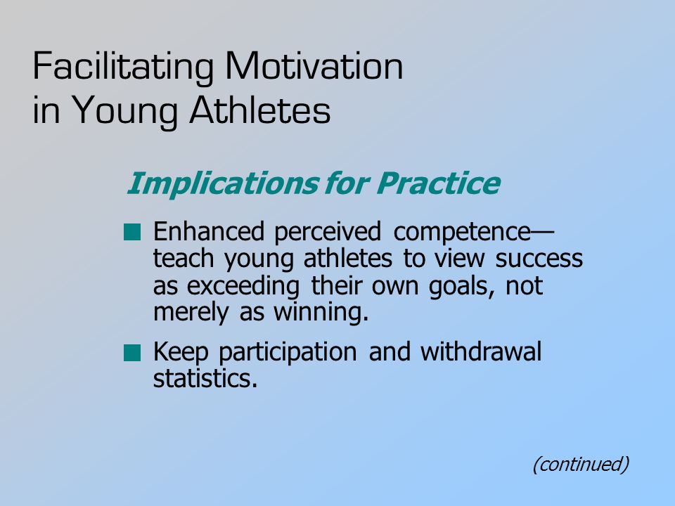 Facilitating Motivation in Young Athletes Enhanced perceived competence— teach young athletes to view success as exceeding their own goals, not merely