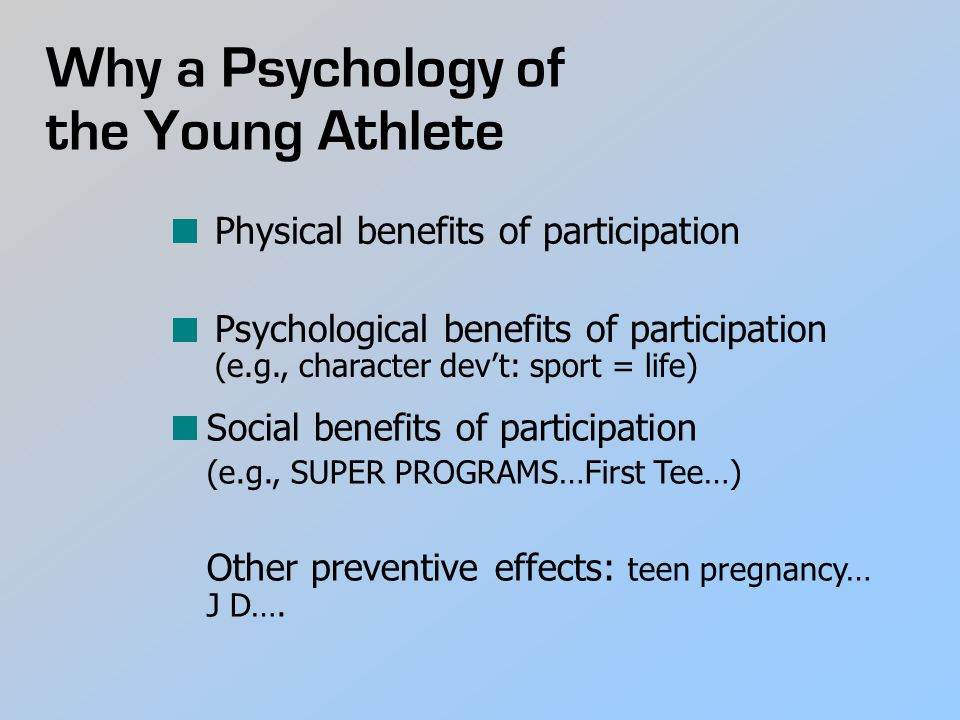 Why a Psychology of the Young Athlete Physical benefits of participation Psychological benefits of participation (e.g., character dev't: sport = life) Social benefits of participation (e.g., SUPER PROGRAMS…First Tee…) Other preventive effects: teen pregnancy… J D….