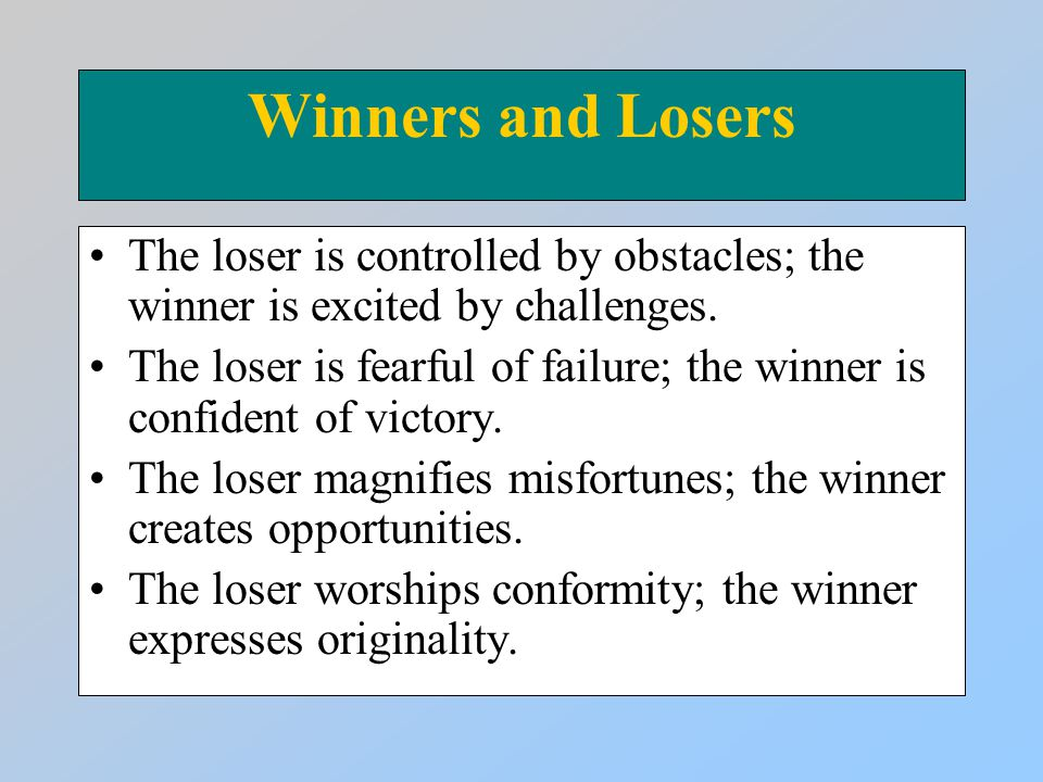 Winners and Losers The loser is controlled by obstacles; the winner is excited by challenges.