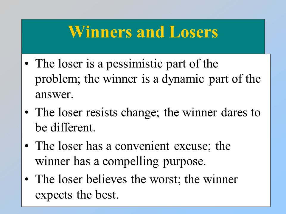 Winners and Losers The loser is a pessimistic part of the problem; the winner is a dynamic part of the answer. The loser resists change; the winner da