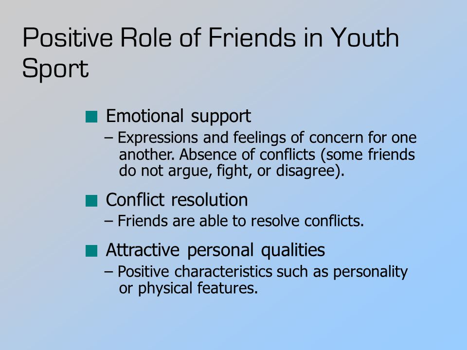 Positive Role of Friends in Youth Sport Emotional support – Expressions and feelings of concern for one another.