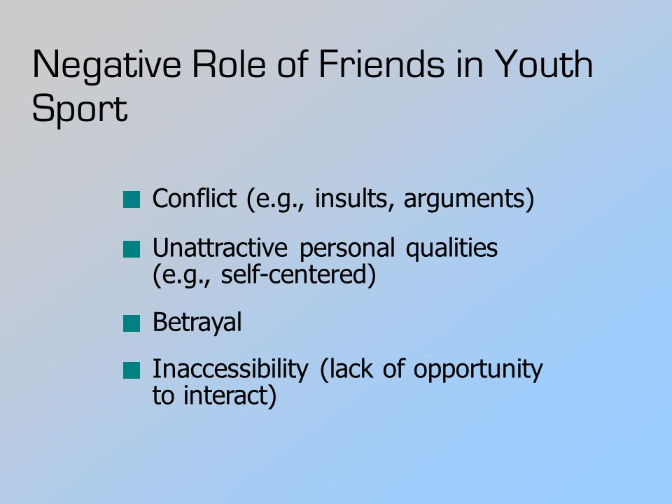 Negative Role of Friends in Youth Sport Conflict (e.g., insults, arguments) Unattractive personal qualities (e.g., self-centered) Betrayal Inaccessibi