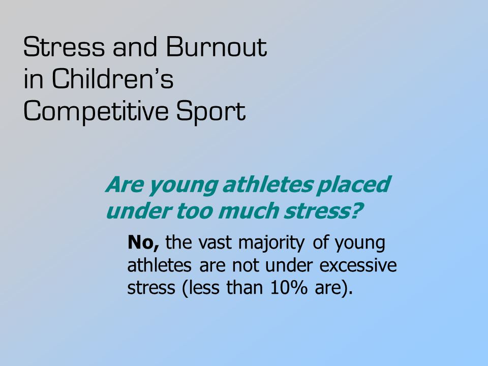 Stress and Burnout in Children's Competitive Sport No, the vast majority of young athletes are not under excessive stress (less than 10% are). Are you